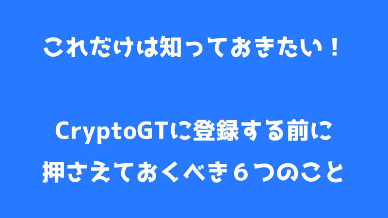 CryptoGT(クリプトGT)に登録する前に知っておくべき6つのこと