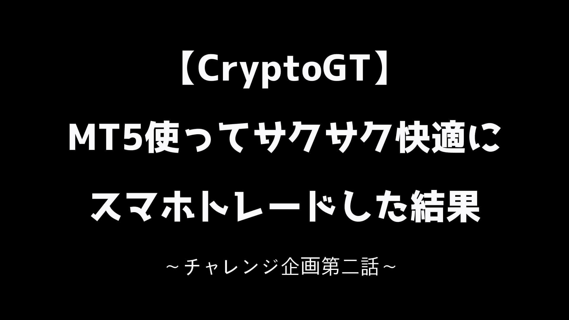 CryptoGT MT5使ってサクサク快適にスマホトレードした結果