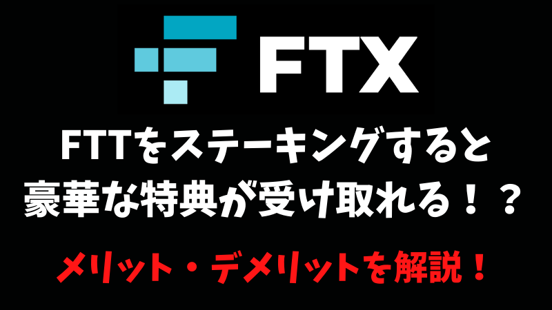 FTXでFTTをステーキングすると豪華特典が受け取れる!?メリットとデメリットを解説